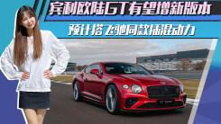 宾利欧陆GT有望增新版本!预计搭飞驰同款插混动力