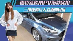 福特新款MPV海外实拍!三排座椅与大众夏朗同级